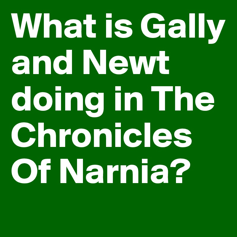 What is Gally and Newt doing in The Chronicles Of Narnia?