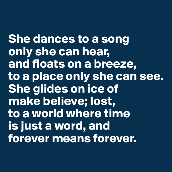 She dances to a song only she can hear, and floats on a breeze,  to a place only she can see. She glides on ice of  make believe; lost, to a world where time  is just a word, and  forever means forever.
