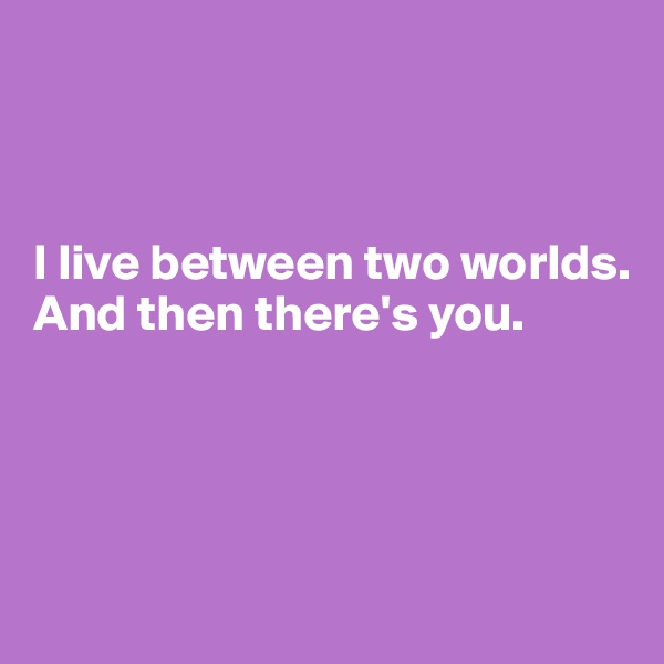 I live between two worlds. And then there's you.