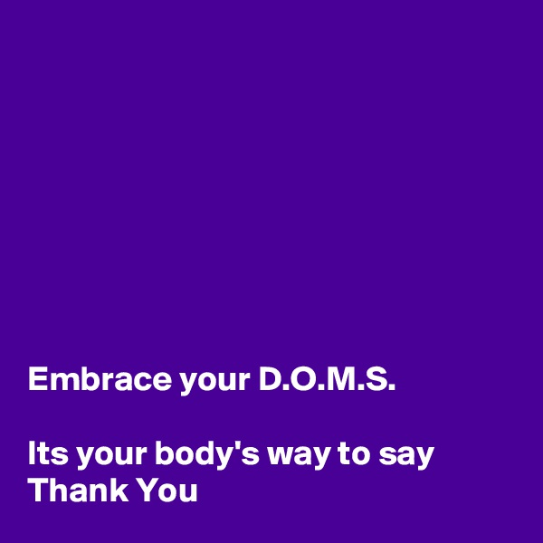 Embrace your D.O.M.S.  Its your body's way to say Thank You