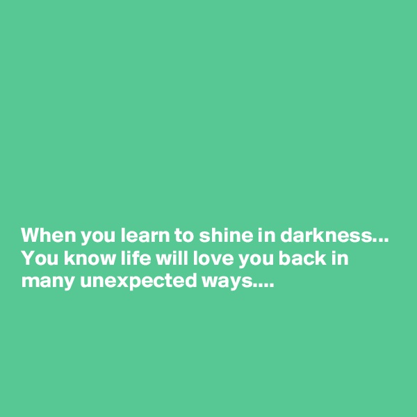 When you learn to shine in darkness... You know life will love you back in many unexpected ways....