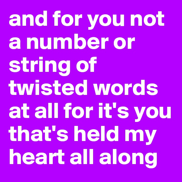 and for you not a number or string of twisted words at all for it's you that's held my heart all along