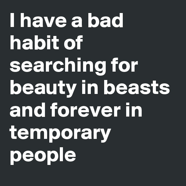 I have a bad habit of searching for beauty in beasts and forever in temporary people