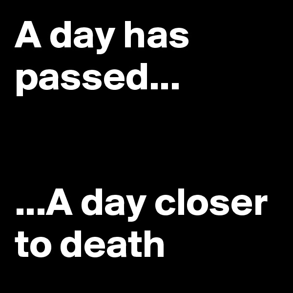 A day has passed...   ...A day closer to death
