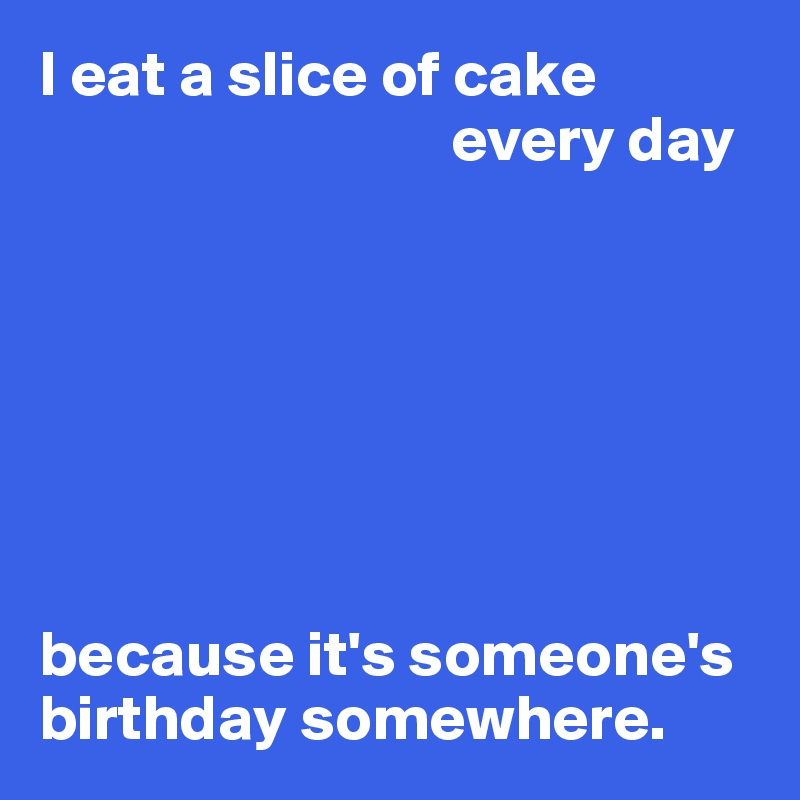 I eat a slice of cake                                 every day        because it's someone's birthday somewhere.