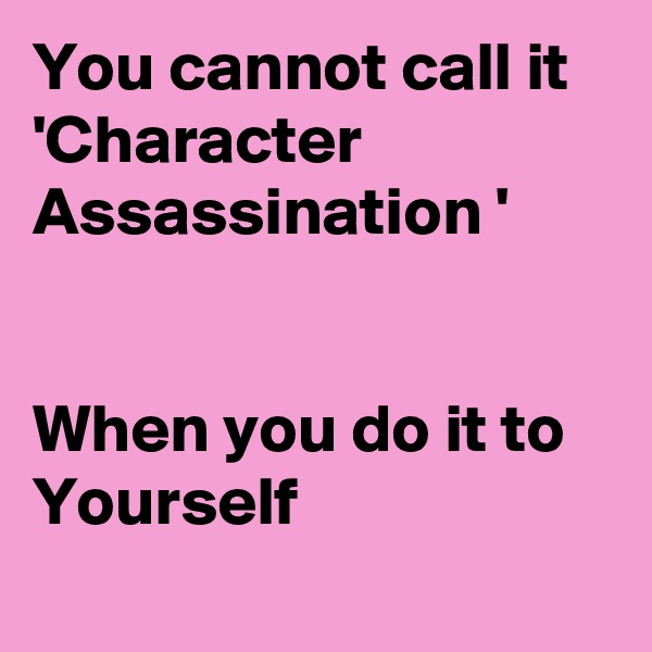 You cannot call it 'Character Assassination '    When you do it to Yourself