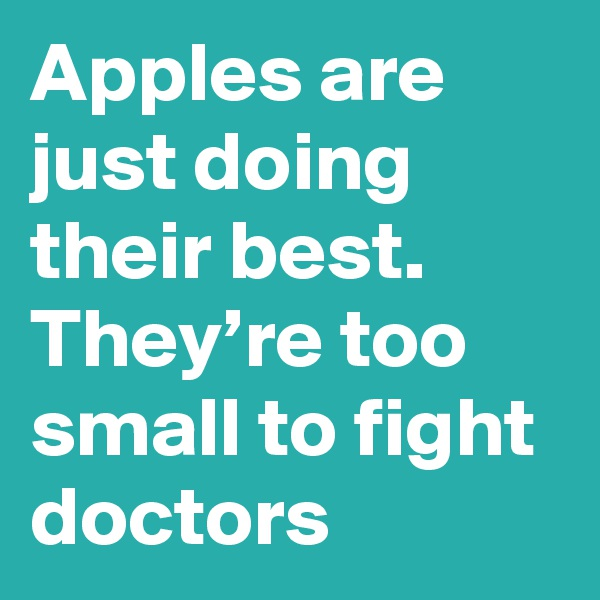 Apples are just doing their best. They're too small to fight doctors