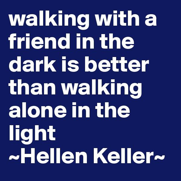 walking with a friend in the dark is better than walking alone in the light  ~Hellen Keller~