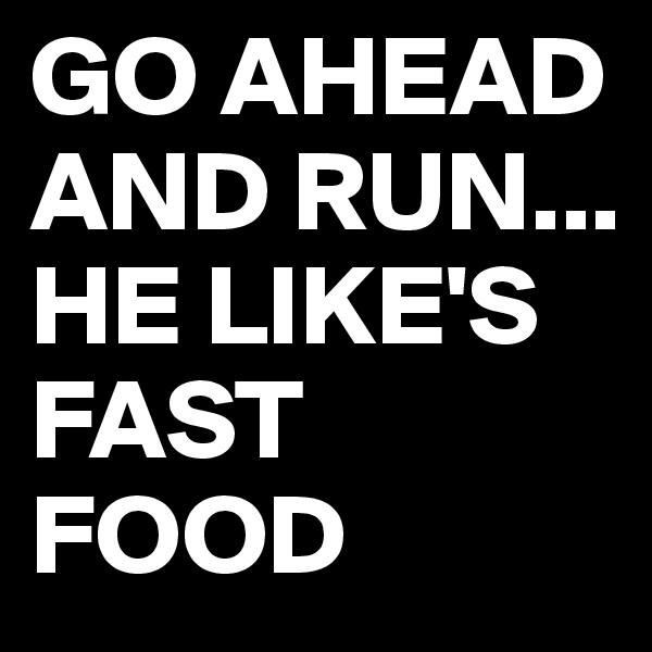 GO AHEAD AND RUN... HE LIKE'S FAST FOOD