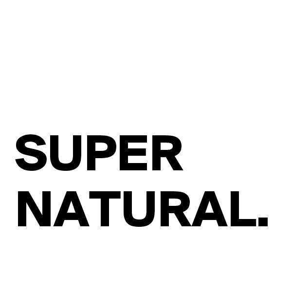 SUPER NATURAL.