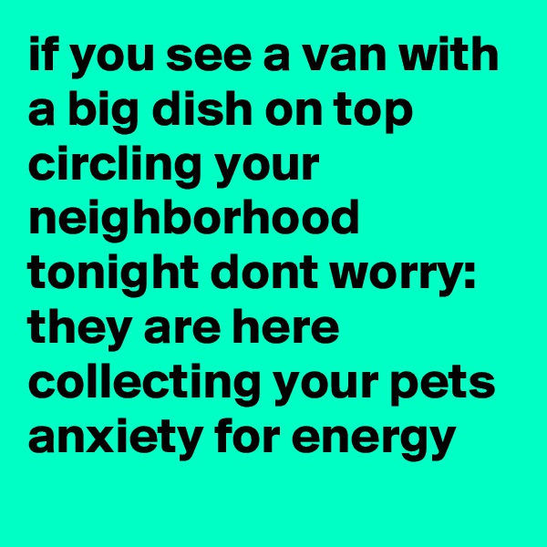 if you see a van with a big dish on top circling your neighborhood tonight dont worry: they are here collecting your pets anxiety for energy