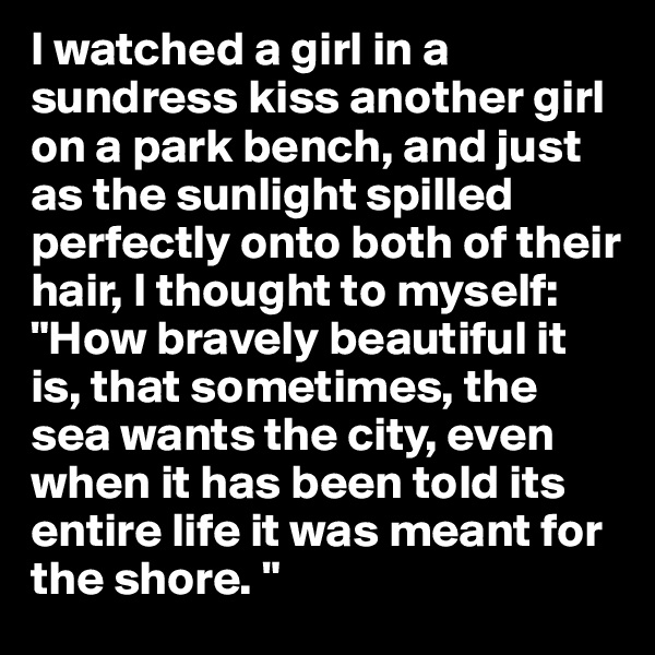 """I watched a girl in a sundress kiss another girl on a park bench, and just as the sunlight spilled perfectly onto both of their hair, I thought to myself:  """"How bravely beautiful it is, that sometimes, the sea wants the city, even when it has been told its entire life it was meant for the shore. """""""