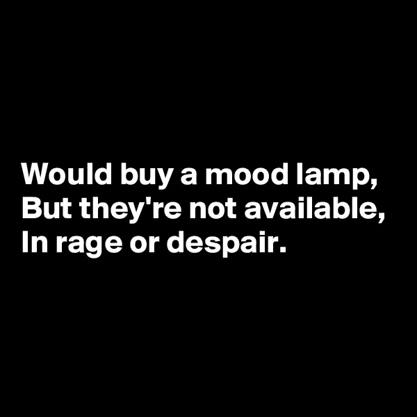 Would buy a mood lamp, But they're not available, In rage or despair.