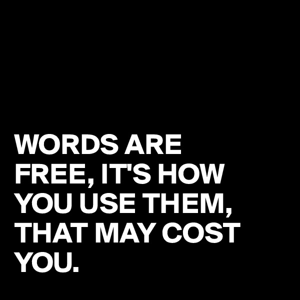 WORDS ARE FREE, IT'S HOW YOU USE THEM, THAT MAY COST YOU.