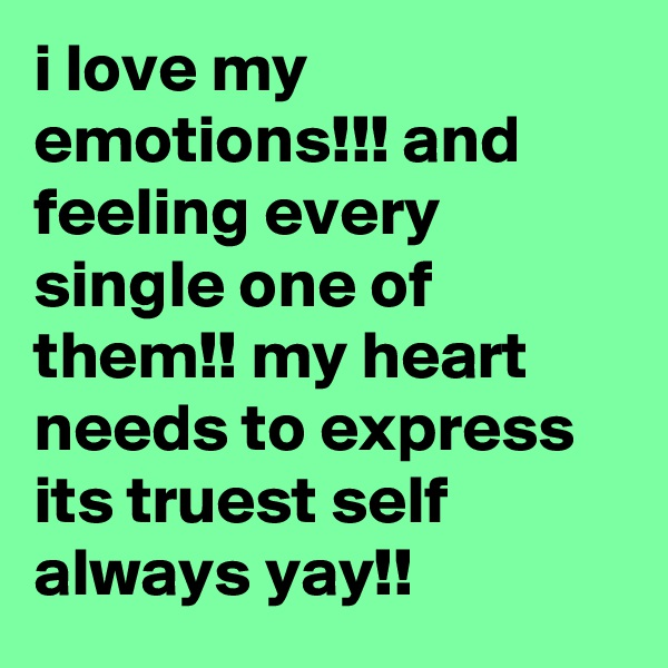 i love my emotions!!! and feeling every single one of them!! my heart needs to express its truest self always yay!!