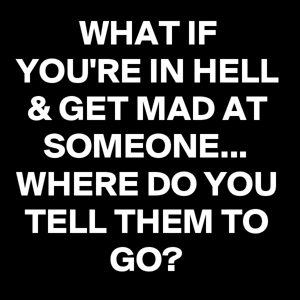 WHAT IF YOU'RE IN HELL & GET MAD AT SOMEONE... WHERE DO YOU TELL THEM TO GO?