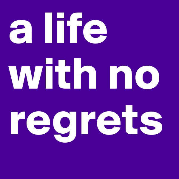 a life with no regrets