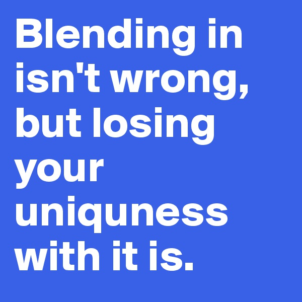 Blending in isn't wrong, but losing your uniquness with it is.
