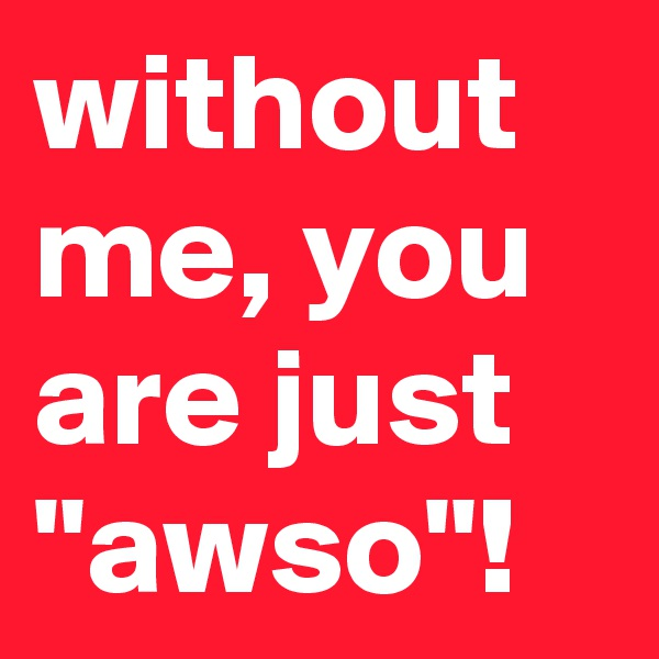 """without me, you are just  """"awso""""!"""