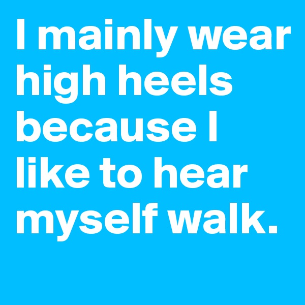 I mainly wear high heels because I like to hear myself walk.