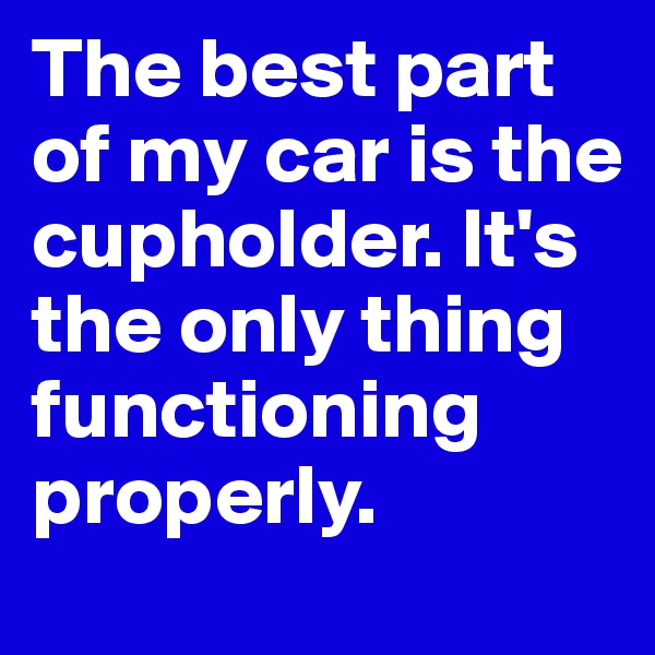 The best part of my car is the cupholder. It's the only thing functioning properly.