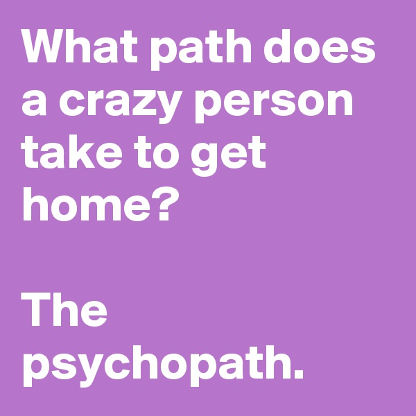What path does a crazy person take to get home?  The psychopath.