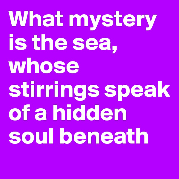 What mystery is the sea, whose stirrings speak of a hidden soul beneath