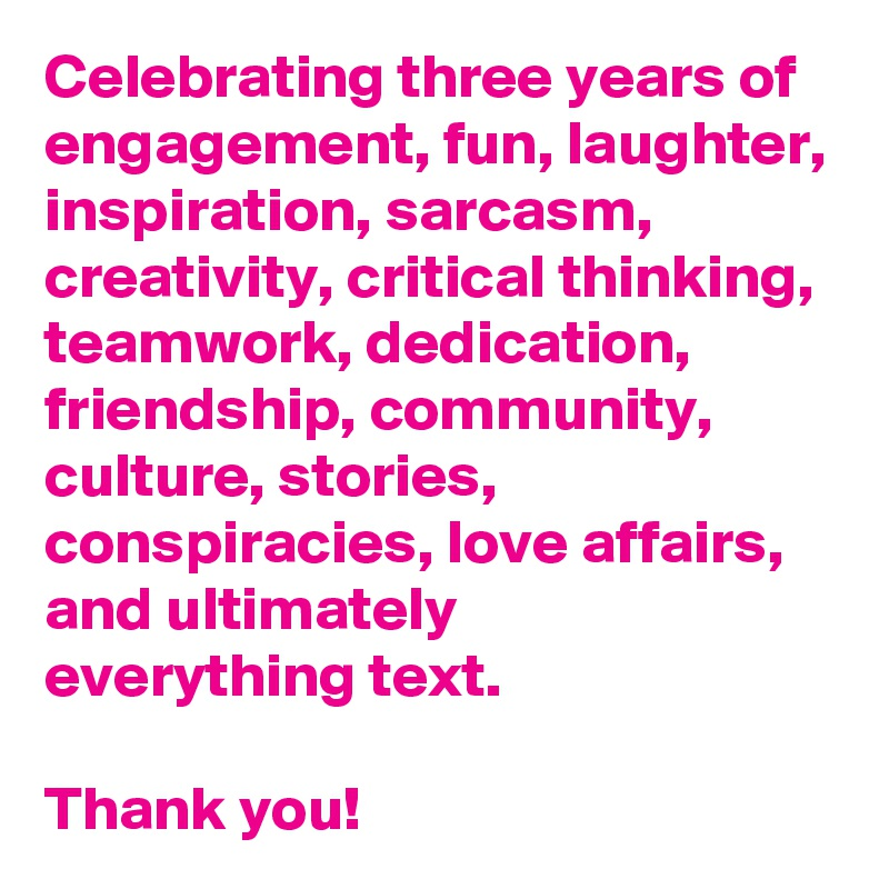 Celebrating three years of engagement, fun, laughter, inspiration, sarcasm, creativity, critical thinking, teamwork, dedication, friendship, community, culture, stories, conspiracies, love affairs, and ultimately  everything text.    Thank you!