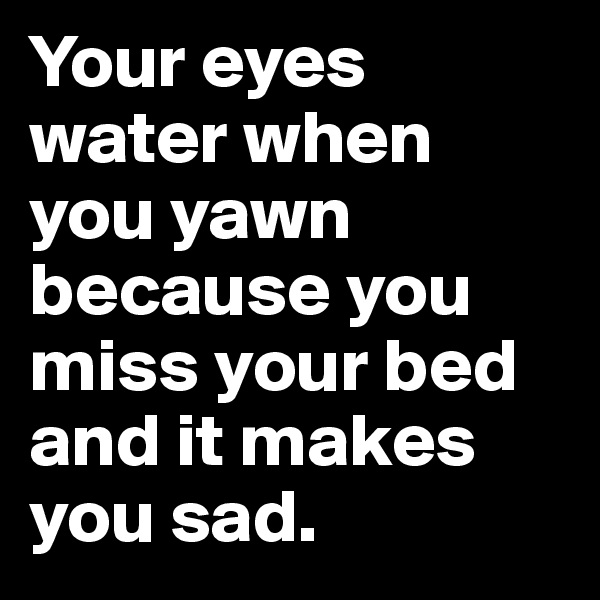 Your eyes water when you yawn because you miss your bed and it makes you sad.