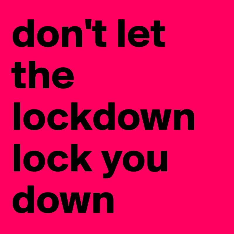 don't let the lockdown lock you down