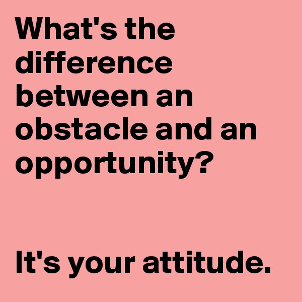 What's the difference between an obstacle and an opportunity?   It's your attitude.