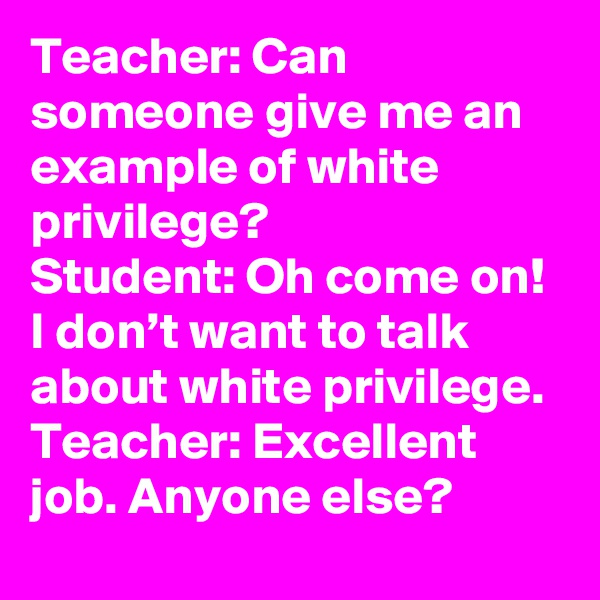 Teacher: Can someone give me an example of white privilege?  Student: Oh come on! I don't want to talk about white privilege. Teacher: Excellent job. Anyone else?