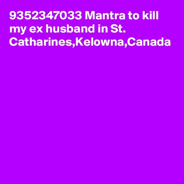 9352347033 Mantra to kill my ex husband in St. Catharines,Kelowna,Canada