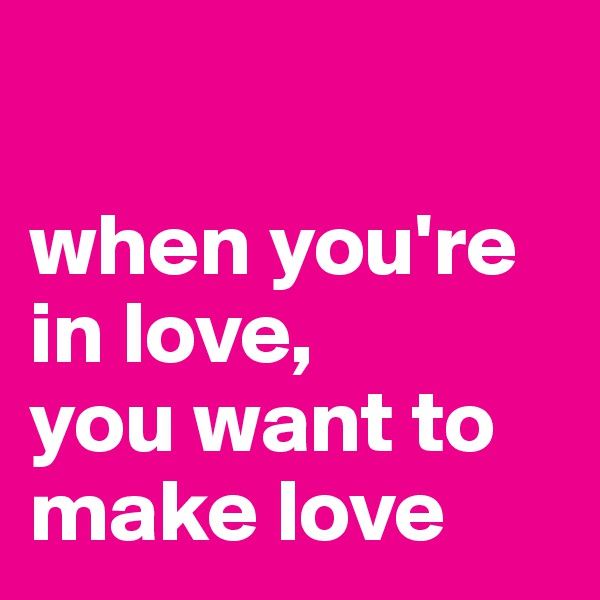 when you're in love, you want to make love
