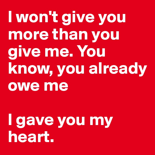 I won't give you more than you give me. You know, you already owe me  I gave you my heart.