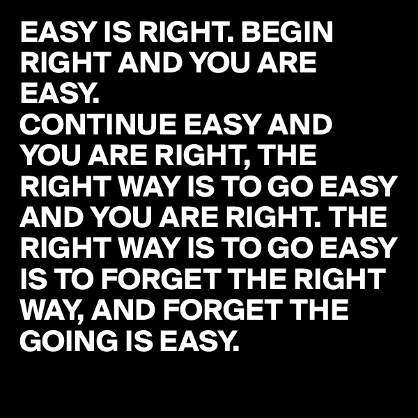 EASY IS RIGHT. BEGIN RIGHT AND YOU ARE EASY. CONTINUE EASY AND YOU ARE RIGHT, THE RIGHT WAY IS TO GO EASY AND YOU ARE RIGHT. THE RIGHT WAY IS TO GO EASY IS TO FORGET THE RIGHT WAY, AND FORGET THE GOING IS EASY.