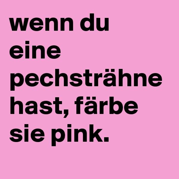 wenn du eine pechsträhne hast, färbe sie pink.