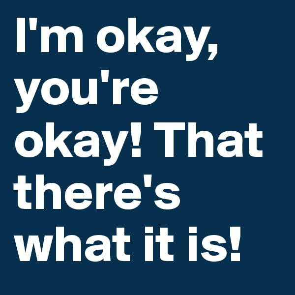I'm okay, you're okay! That there's what it is!
