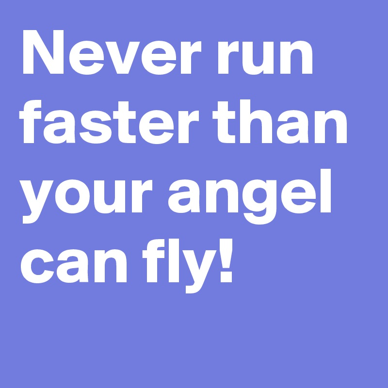Never run  faster than your angel can fly!