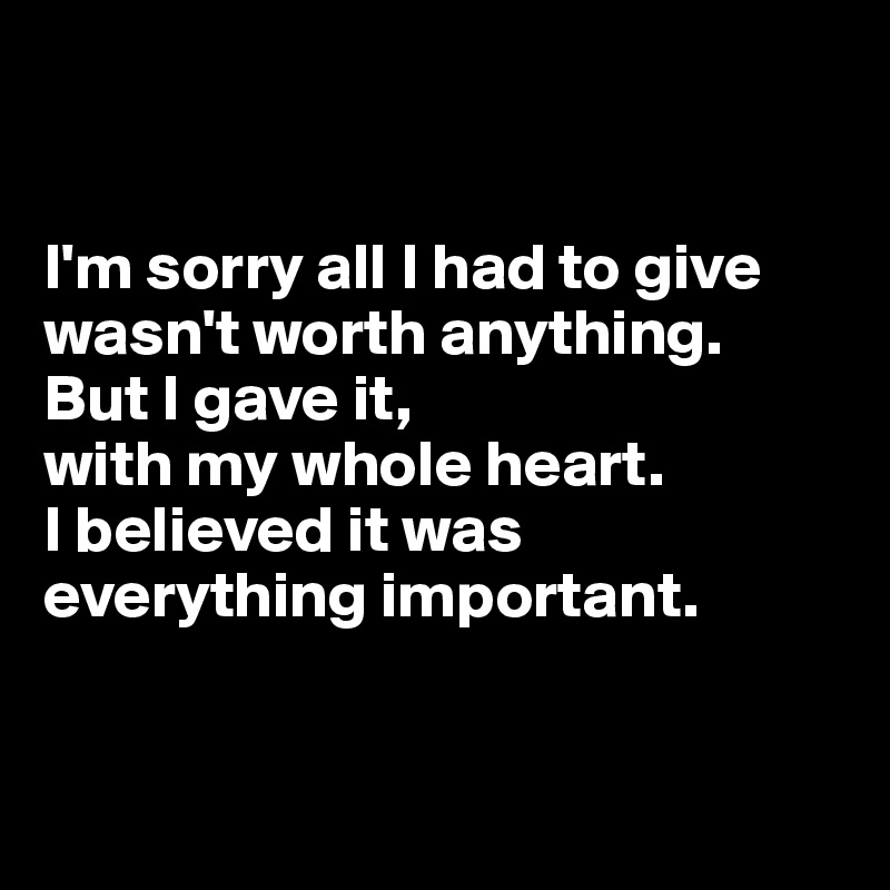 I'm sorry all I had to give wasn't worth anything.  But I gave it,  with my whole heart. I believed it was everything important.