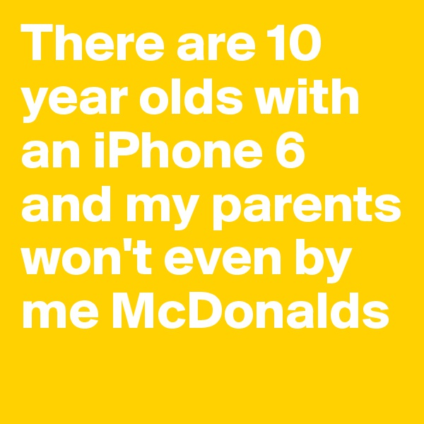 There are 10 year olds with an iPhone 6 and my parents won't even by me McDonalds