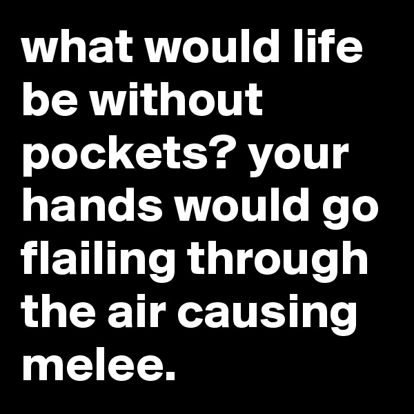 what would life be without pockets? your hands would go flailing through the air causing melee.