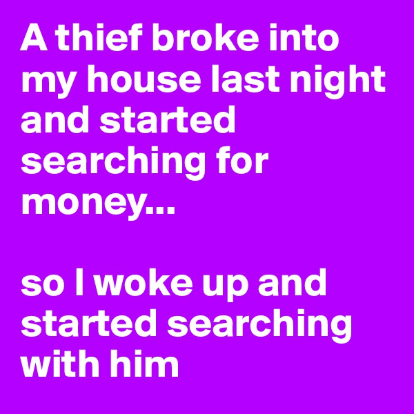 A thief broke into my house last night and started searching for money...  so I woke up and started searching with him
