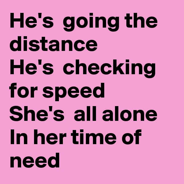 He's  going the distance  He's  checking for speed She's  all alone In her time of need