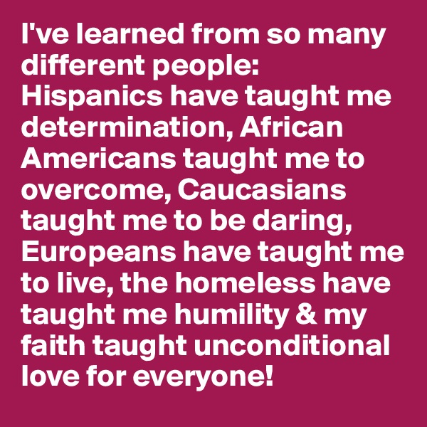 I've learned from so many different people: Hispanics have taught me determination, African Americans taught me to overcome, Caucasians taught me to be daring, Europeans have taught me to live, the homeless have taught me humility & my faith taught unconditional love for everyone!