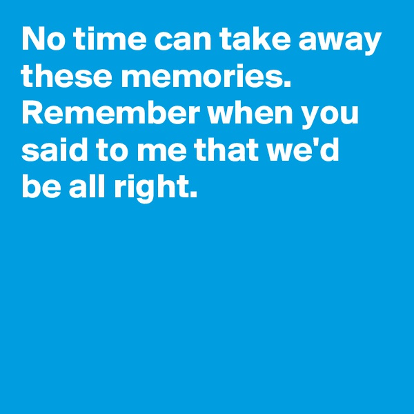No time can take away these memories. Remember when you said to me that we'd be all right.