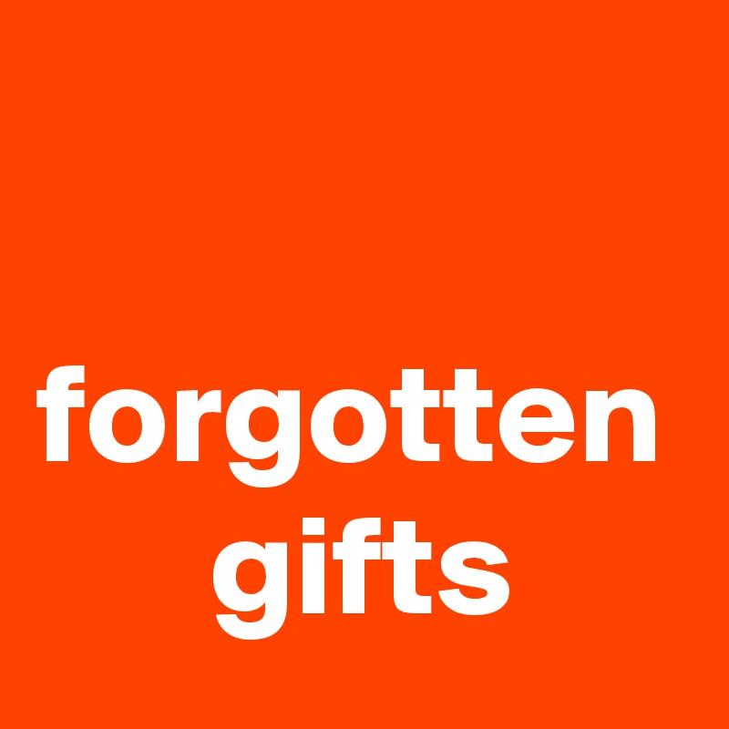 forgotten       gifts