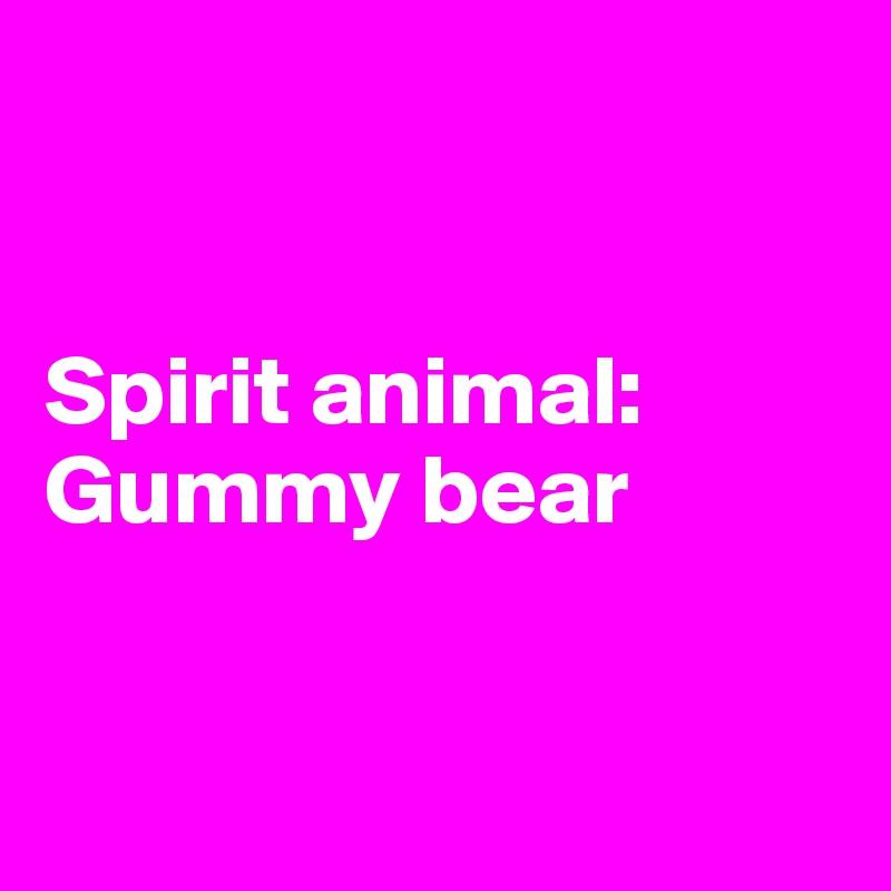 Spirit animal: Gummy bear