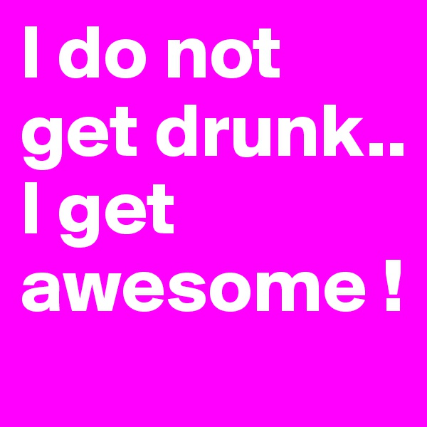 I do not get drunk.. I get awesome !