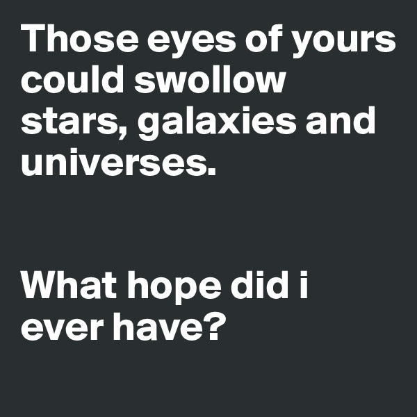 Those eyes of yours could swollow stars, galaxies and universes.   What hope did i ever have?